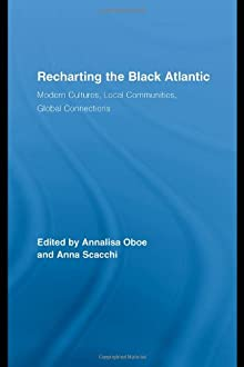Recharting the Black Atlantic: Modern Cultures, Local Communities, Global Connections (Routledge Research in Atlantic Studies) Annalisa Oboe and Anna Scacchi