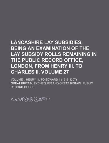 Lancashire lay subsidies, being an examination of the lay subsidy rolls remaining in the Public record office, London, from Henry III. to Charles II. ... Volume I. Henry III. to Edward I. (1216-1307)