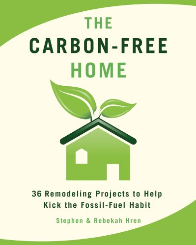 The Carbon-Free Home: 36 Remodeling Projects to Help Kick the Fossil-Fuel Habit, by Stephen & Rebekah Hren
