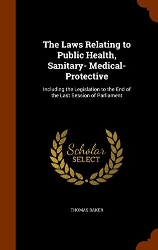 The Laws Relating to Public Health, Sanitary- Medical- Protective: Including the Legislation to the End of the Last Session of Parliament