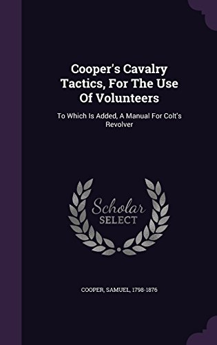 Cooper's Cavalry Tactics, For The Use Of Volunteers: To Which Is Added, A Manual For Colt's Revolver
