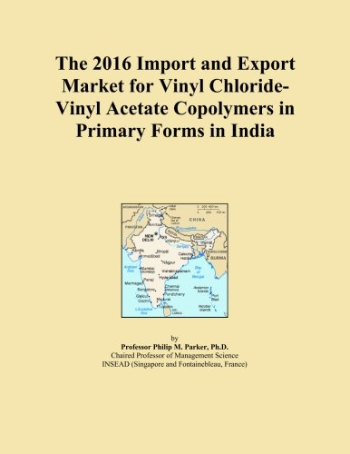 The 2016 Import and Export Market for Vinyl Chloride-Vinyl Acetate Copolymers in Primary Forms in India PDF