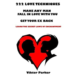 222 Love Techniques to Make Any Man Fall in Love With You & Get Your Ex Back. Learn The Rules and Secret Laws of Enchantment: 222 Love Techniques to G