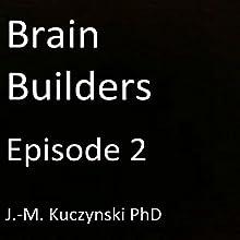 Brain Builders: Episode 2 Audiobook by J.-M. Kuczynski PhD Narrated by J.-M. Kuczynski