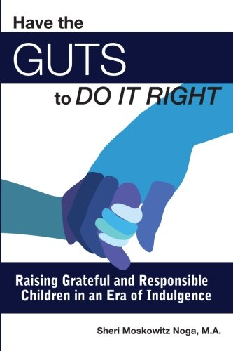 Have the Guts to Do It Right: Raising Grateful and Responsible Children in an Era of Indulgence PDF