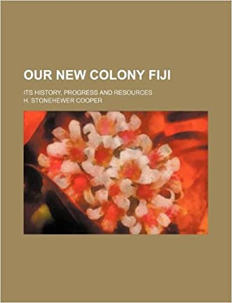 Our New Colony Fiji; Its History, Progress and Resources written by H. Stonehewer Cooper