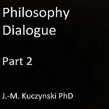 Philosophy Dialogue, Part 2 | Livre audio Auteur(s) : J.-M. Kuczynski Narrateur(s) : J.-M. Kuczynski