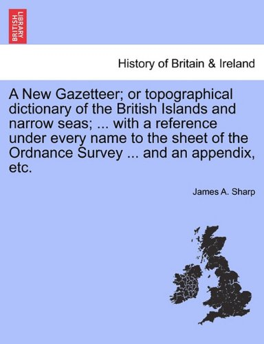 A New Gazetteer; or topographical dictionary of the British Islands and narrow seas; ... with a reference under every name to the sheet of the Ordnance Survey ... and an appendix, etc.