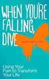 Mark Matousek When You're Falling, Dive: Using Your Pain to Transform Your Life