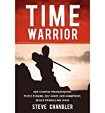 [ Time Warrior: How to Defeat Procrastination, People-Pleasing, Self-Doubt, Over-Commitment, Broken Promises and Chaos ] By Chandler, Steve ( Author ) [ 2011 ) [ Paperback ]