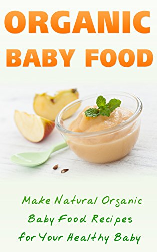 Organic Baby Food: Make Natural Organic Baby Food Recipes For Your Healthy Baby by Jennifer Tilley