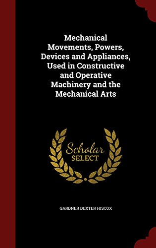 Mechanical Movements, Powers, Devices and Appliances, Used in Constructive and Operative Machinery and the Mechanical Arts