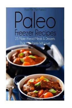 Pass Me the Paleo's Paleo Freezer Recipes : 25 Make Ahead Meals and Desserts That Your Family Will Love! (Paperback)--by Alison Handley [2015 Edition] (Pass Me The Paleo Freezer compare prices)