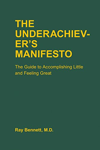 The Underachiever's Manifesto: The Guide to Accomplishing Little and Feeling Great, by Ray Bennett