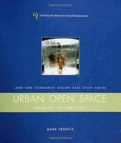 Urban Open Space: Designing for User Needs (Case Studies in Land & Community Design Series)