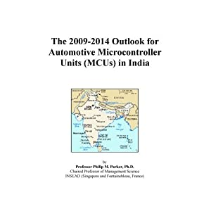The 2009-2014 Outlook for Automotive Microcontroller Units (MCUs) in India Icon Group International