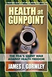Health at Gunpoint: The FDAs Silent War Against Health Freedom [Paperback] [2013] 1st Ed. James J. Gormley