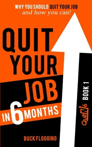 Quit Your Job in 6 Months: Why You Should Quit Your Job and How You Can (Volume 1)