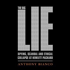 The Big Lie: Spying, Scandal and Ethical Collapse at Hewlett Packard | [Anthony Bianco]