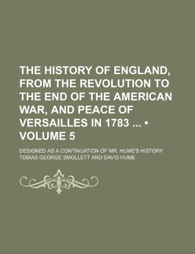 The History of England, From the Revolution to the End of the American War, and Peace of Versailles in 1783 (Volume 5); Designed as a Continuation of Mr. Hume's History