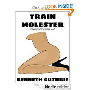 Train Molester (An Erotic Story) Kenneth Guthrie