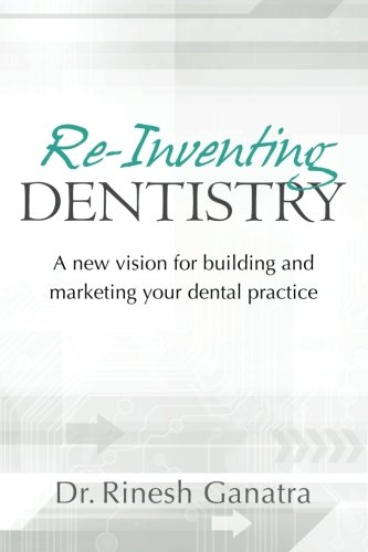 Re-Inventing Dentistry: A new vision for building and marketing your dental practice