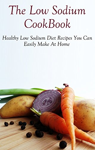 Low Sodium Cookbook: Healthy And Delicious Low Sodium Recipes You Can Easily Make At Home by Diane Jones