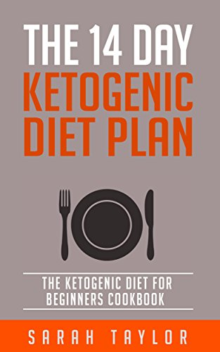 Ketogenic Diet: The 14 Day Ketogenic Diet Plan - The Ketogenic Diet For Beginners Cookbook (FREE Bonus, Ketogenic Diet For Weight Loss, Paleo, Low Carb) by Sarah Taylor
