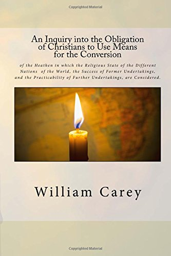 An Inquiry into the Obligation of Christians to Use Means for the Conversion: of the Heathen in which the Religious State of the Different Nations  of ... of Further Undertakings, are Considered. PDF