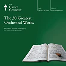 The 30 Greatest Orchestral Works  by The Great Courses Narrated by Professor Robert Greenberg