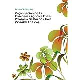 Organización De La Enseñanza Agrícola En La Provincia De Buenos Aires (Spanish Edition)