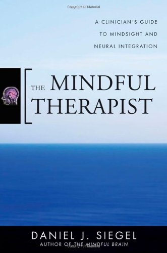 The Mindful Therapist: A Clinician's Guide to Mindsight...