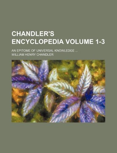 Chandler's encyclopedia Volume 1-3; an epitome of universal knowledge ...