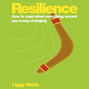Resilience: How to Cope When Everything Around You Keeps Changing | [Liggy Webb]