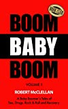 Boom Baby Boom - Volume One: A Baby Boomers Tales of Sex, Drugs, Rock & Roll and Recovery