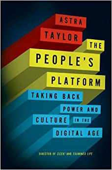 Astra Taylor, The People's Platform: Taking Back Power and Culture in the Digital Age