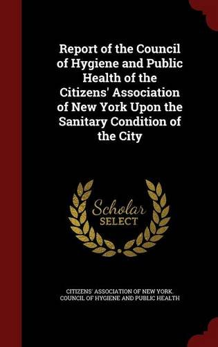 Report of the Council of Hygiene and Public Health of the Citizens' Association of New York Upon the Sanitary Condition of the City
