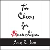 Two Cheers for Anarchism: Six Easy Pieces on Autonomy, Dignity, and Meaningful Work and Play | [James C. Scott]