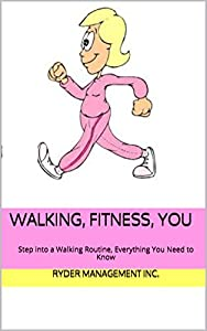 Walking, Fitness, You: Step into a Walking Routine, Everything You Need to Know from Ryder Management Inc