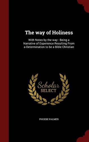 The way of Holiness: With Notes by the way : Being a Narrative of Experience Resulting From a Determination to be a Bible Christian
