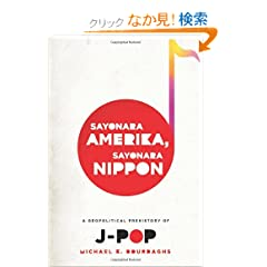 Sayonara Amerika, Sayonara Nippon: A Geopolitical Prehistory of J-POP (Asia Perspectives: History, Society, and Culture)