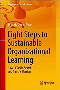 Eight Steps To Sustainable Organizational Learning: How To Tackle Search And Transfer Barriers (Management For Professionals)