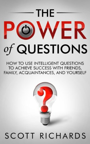 The Power of Questions - How to Use Intelligent Questions to Achieve Success with Friends, Family, Acquaintances and Yourself