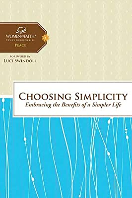 Choosing Simplicity: Embracing the Benefits of a Simpler Life (Women of Faith Study Guide Series)