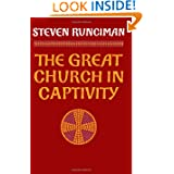 The Great Church in Captivity: A Study of the Patriarchate of Constantinople from the Eve of the Turkish Conquest...