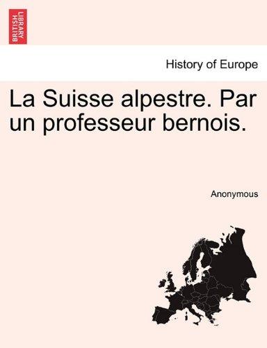 La Suisse alpestre. Par un professeur bernois.