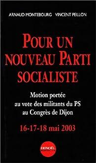 Pour un nouveau parti socialiste. Motion port�e au vote des militants du PS au Congr�s de Dijon, 16-17-18 mai 2003 par Arnaud Montebourg