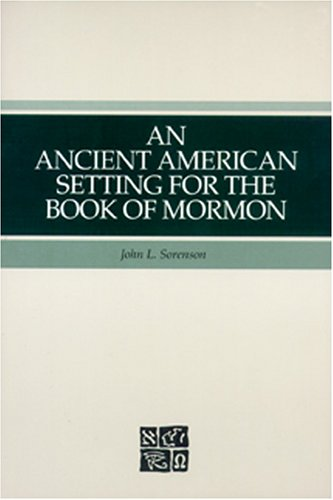 An ancient American setting for the Book of Mormon, JOHN L SORENSON