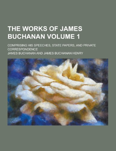 The Works of James Buchanan; Comprising His Speeches, State Papers, and Private Correspondence Volume 1