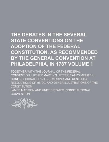 The debates in the several state conventions on the adoption of the federal Constitution, as recommended by the general convention at Philadelphia, in ... Luther Martin's letter, Yate's minut